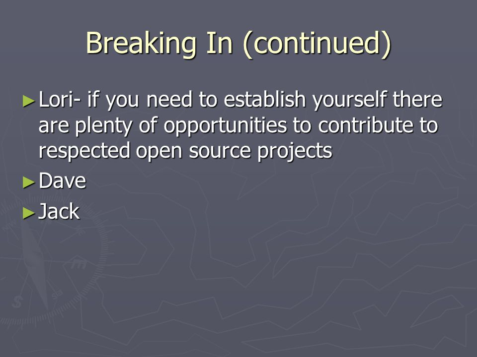 Breaking In (continued) Lori- if you need to establish yourself there are plenty of opportunities to contribute to respected open source projects Lori- if you need to establish yourself there are plenty of opportunities to contribute to respected open source projects Dave Dave Jack Jack