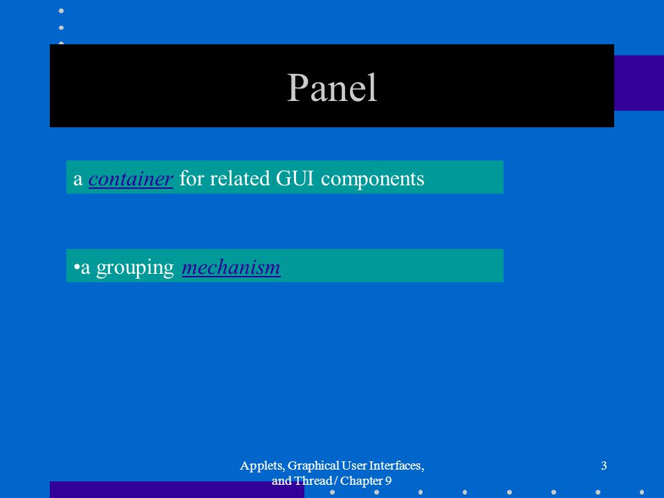 Applets, Graphical User Interfaces, and Thread / Chapter 9 3 Panel a container for related GUI components a grouping mechanism