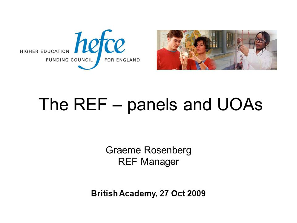 The REF – panels and UOAs British Academy, 27 Oct 2009 Graeme Rosenberg REF Manager