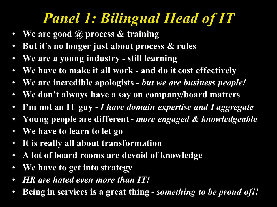 Panel 1: Bilingual Head of IT We are good @ process & training But its no longer just about process & rules We are a young industry - still learning We have to make it all work - and do it cost effectively We are incredible apologists - but we are business people.