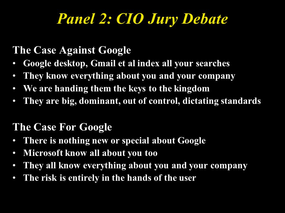 Panel 2: CIO Jury Debate The Case Against Google Google desktop, Gmail et al index all your searches They know everything about you and your company We are handing them the keys to the kingdom They are big, dominant, out of control, dictating standards The Case For Google There is nothing new or special about Google Microsoft know all about you too They all know everything about you and your company The risk is entirely in the hands of the user