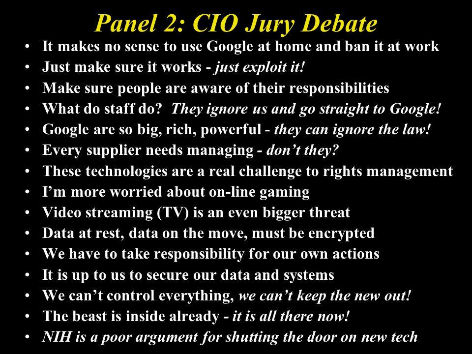 Panel 2: CIO Jury Debate It makes no sense to use Google at home and ban it at work Just make sure it works - just exploit it.