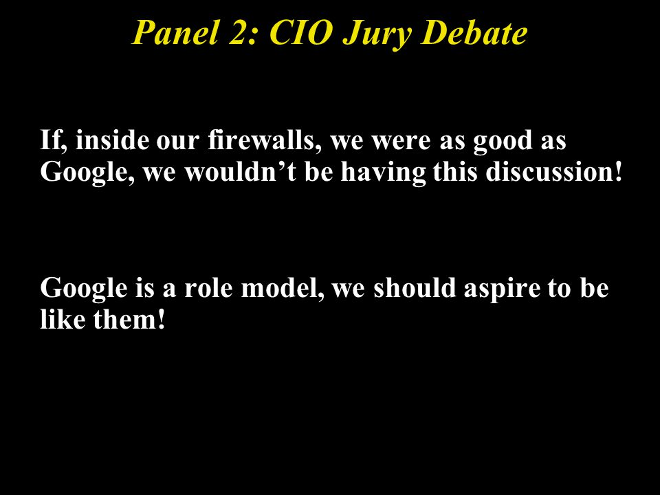 Panel 2: CIO Jury Debate If, inside our firewalls, we were as good as Google, we wouldnt be having this discussion.