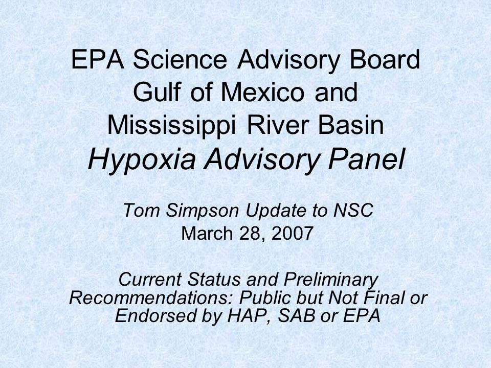EPA Science Advisory Board Gulf of Mexico and Mississippi River Basin Hypoxia Advisory Panel Tom Simpson Update to NSC March 28, 2007 Current Status and Preliminary Recommendations: Public but Not Final or Endorsed by HAP, SAB or EPA