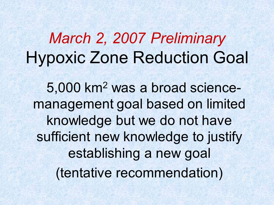 March 2, 2007 Preliminary Hypoxic Zone Reduction Goal 5,000 km 2 was a broad science- management goal based on limited knowledge but we do not have sufficient new knowledge to justify establishing a new goal (tentative recommendation)
