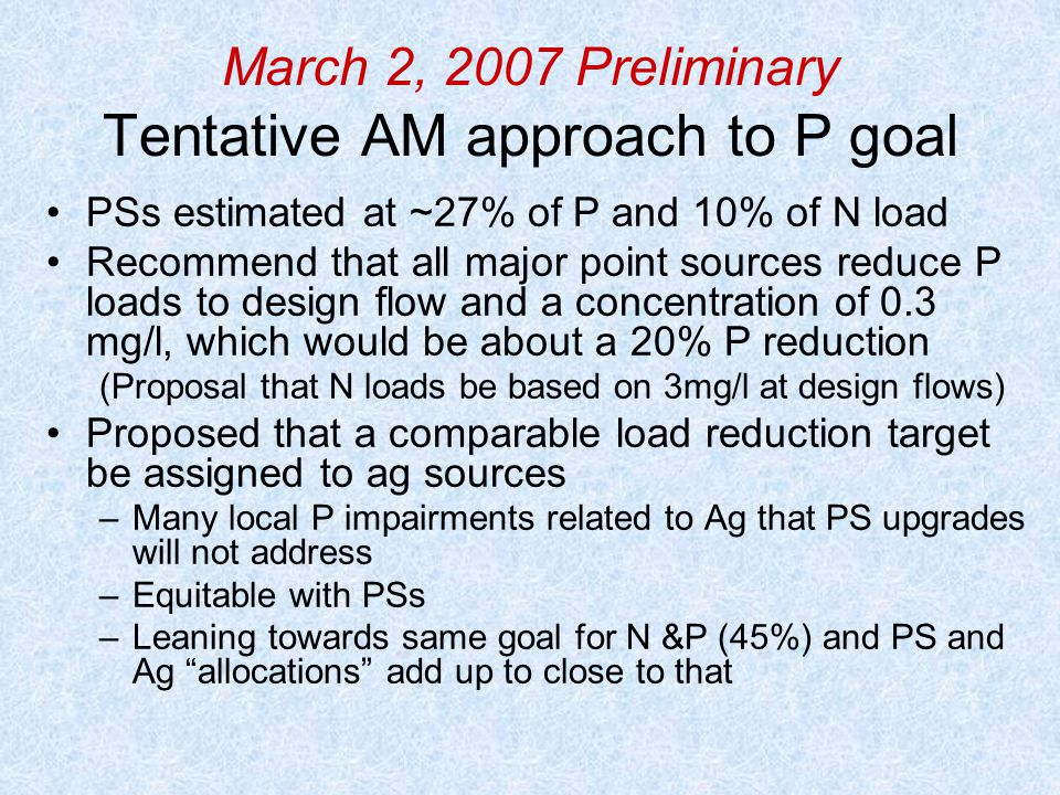 March 2, 2007 Preliminary Tentative AM approach to P goal PSs estimated at ~27% of P and 10% of N load Recommend that all major point sources reduce P loads to design flow and a concentration of 0.3 mg/l, which would be about a 20% P reduction (Proposal that N loads be based on 3mg/l at design flows) Proposed that a comparable load reduction target be assigned to ag sources –Many local P impairments related to Ag that PS upgrades will not address –Equitable with PSs –Leaning towards same goal for N &P (45%) and PS and Ag allocations add up to close to that
