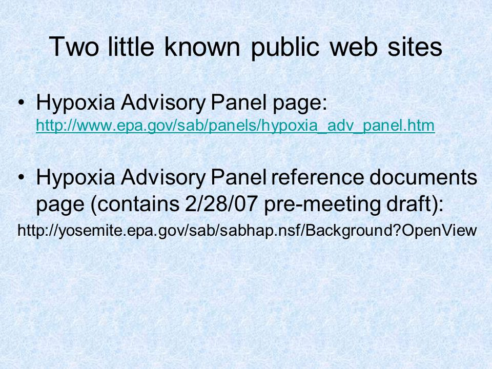 Two little known public web sites Hypoxia Advisory Panel page: http://www.epa.gov/sab/panels/hypoxia_adv_panel.htm http://www.epa.gov/sab/panels/hypoxia_adv_panel.htm Hypoxia Advisory Panel reference documents page (contains 2/28/07 pre-meeting draft): http://yosemite.epa.gov/sab/sabhap.nsf/Background OpenView