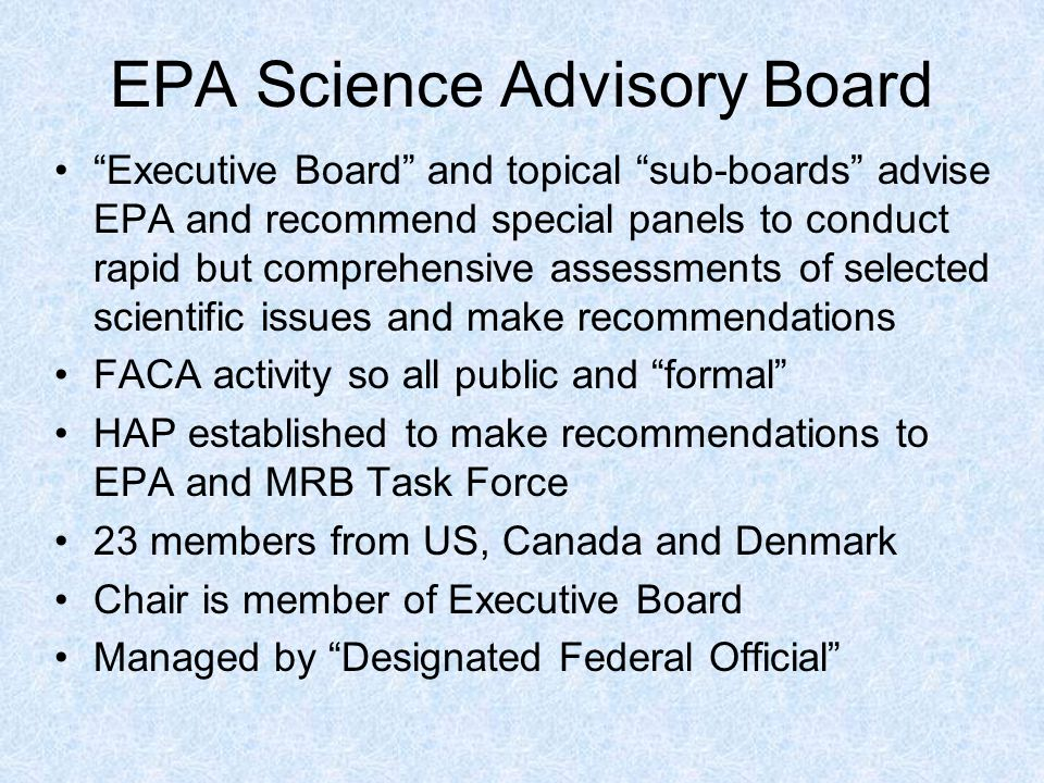 EPA Science Advisory Board Executive Board and topical sub-boards advise EPA and recommend special panels to conduct rapid but comprehensive assessments of selected scientific issues and make recommendations FACA activity so all public and formal HAP established to make recommendations to EPA and MRB Task Force 23 members from US, Canada and Denmark Chair is member of Executive Board Managed by Designated Federal Official