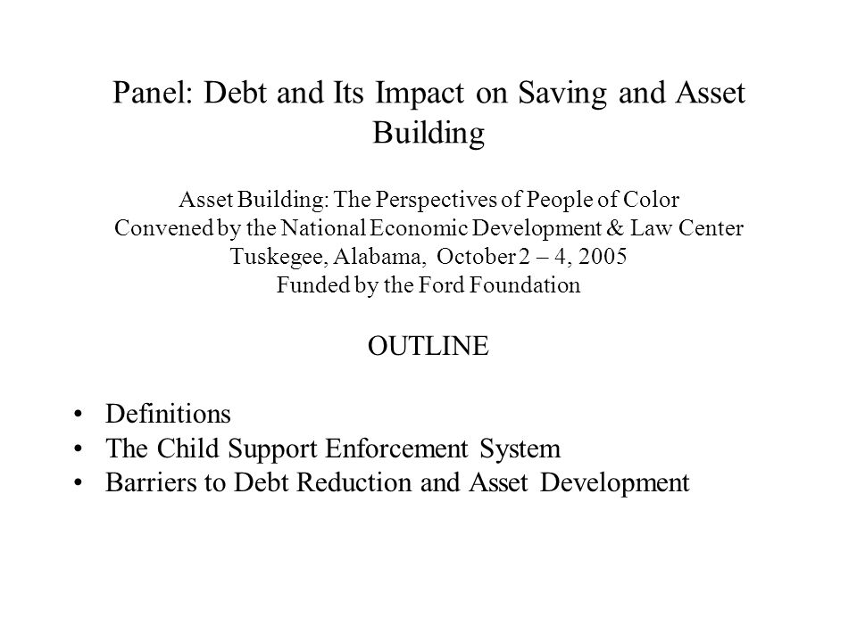 Panel: Debt and Its Impact on Saving and Asset Building Asset Building: The Perspectives of People of Color Convened by the National Economic Development & Law Center Tuskegee, Alabama, October 2 – 4, 2005 Funded by the Ford Foundation OUTLINE Definitions The Child Support Enforcement System Barriers to Debt Reduction and Asset Development