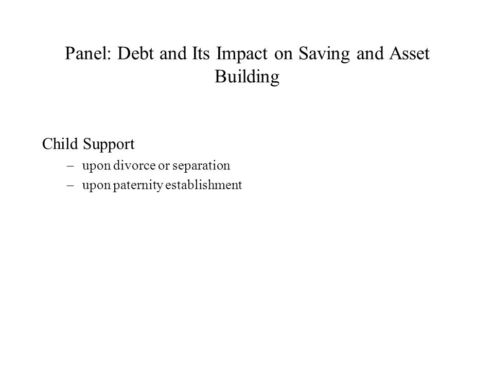 Panel: Debt and Its Impact on Saving and Asset Building Child Support –upon divorce or separation –upon paternity establishment
