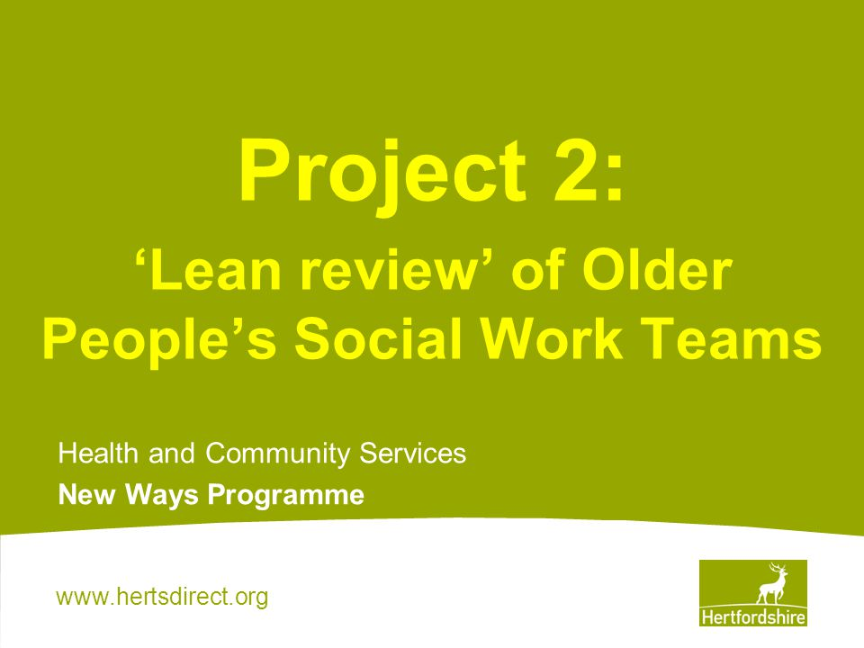 www.hertsdirect.org Project 2: Lean review of Older Peoples Social Work Teams Health and Community Services New Ways Programme
