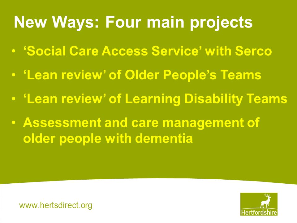 New Ways: Four main projects Social Care Access Service with Serco Lean review of Older Peoples Teams Lean review of Learning Disability Teams Assessment and care management of older people with dementia