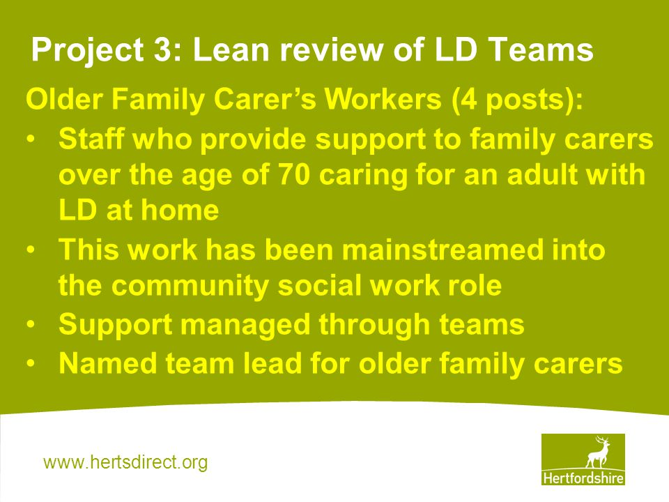 Project 3: Lean review of LD Teams Older Family Carers Workers (4 posts): Staff who provide support to family carers over the age of 70 caring for an adult with LD at home This work has been mainstreamed into the community social work role Support managed through teams Named team lead for older family carers