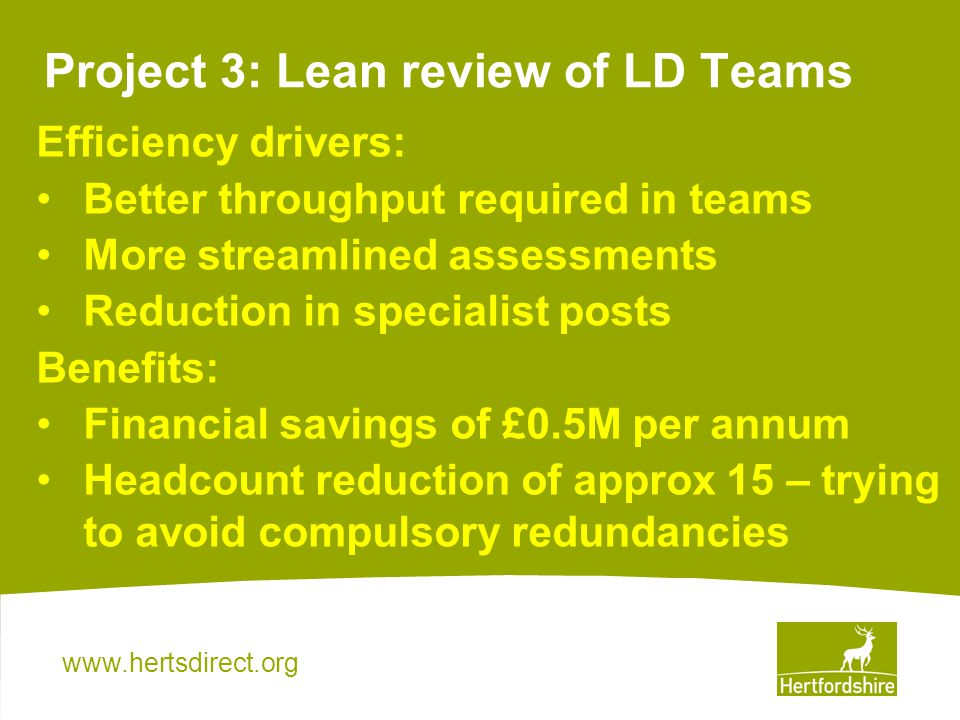 Project 3: Lean review of LD Teams Efficiency drivers: Better throughput required in teams More streamlined assessments Reduction in specialist posts Benefits: Financial savings of £0.5M per annum Headcount reduction of approx 15 – trying to avoid compulsory redundancies