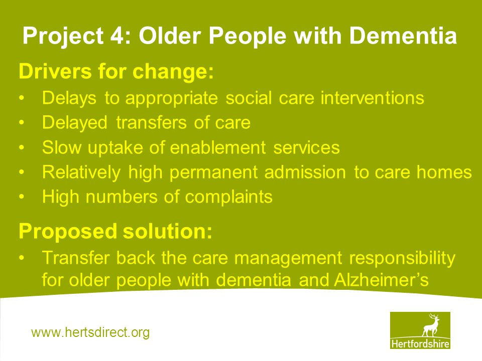 Project 4: Older People with Dementia Drivers for change: Delays to appropriate social care interventions Delayed transfers of care Slow uptake of enablement services Relatively high permanent admission to care homes High numbers of complaints Proposed solution: Transfer back the care management responsibility for older people with dementia and Alzheimers