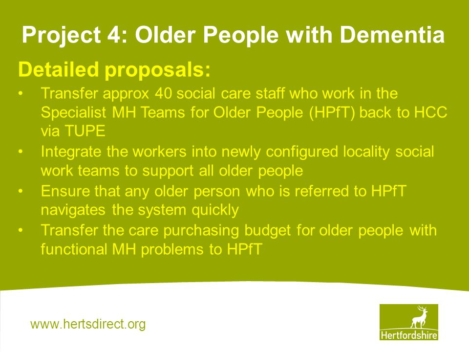 Project 4: Older People with Dementia Detailed proposals: Transfer approx 40 social care staff who work in the Specialist MH Teams for Older People (HPfT) back to HCC via TUPE Integrate the workers into newly configured locality social work teams to support all older people Ensure that any older person who is referred to HPfT navigates the system quickly Transfer the care purchasing budget for older people with functional MH problems to HPfT
