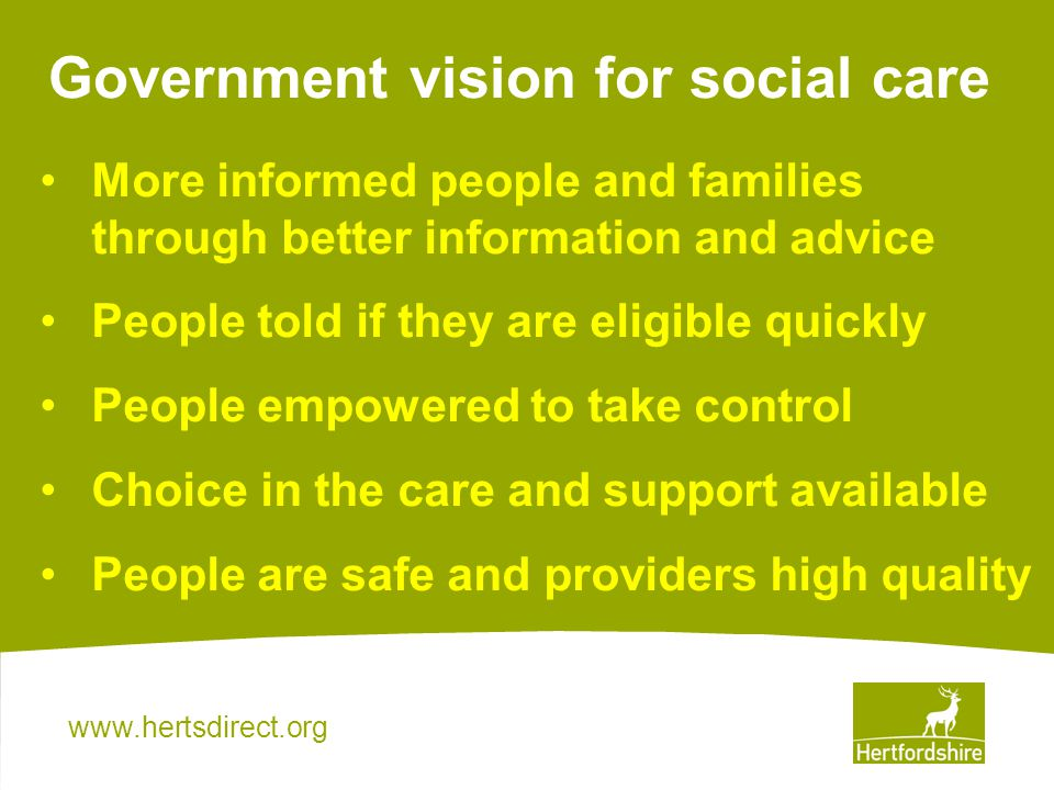 Government vision for social care More informed people and families through better information and advice People told if they are eligible quickly People empowered to take control Choice in the care and support available People are safe and providers high quality
