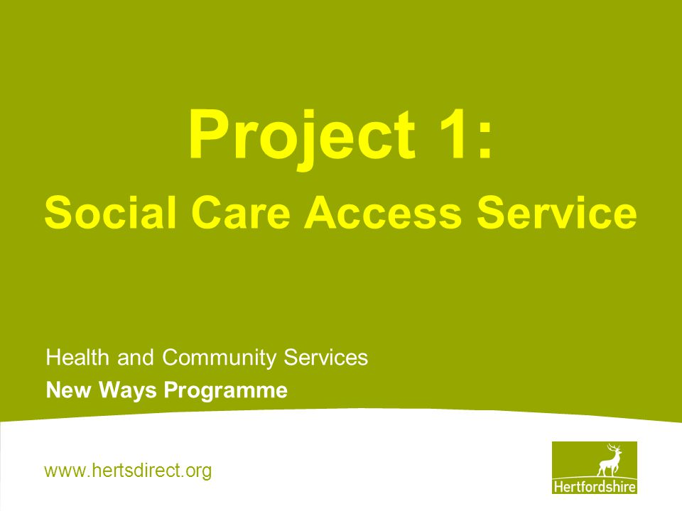 www.hertsdirect.org Project 1: Social Care Access Service Health and Community Services New Ways Programme