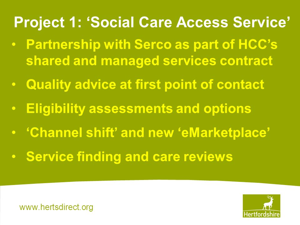 Project 1: Social Care Access Service Partnership with Serco as part of HCCs shared and managed services contract Quality advice at first point of contact Eligibility assessments and options Channel shift and new eMarketplace Service finding and care reviews
