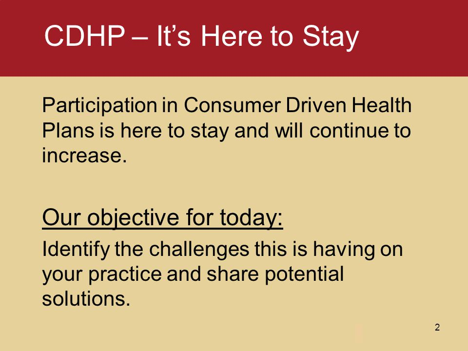 Participation in Consumer Driven Health Plans is here to stay and will continue to increase. Our objective for today: Identify the challenges this is