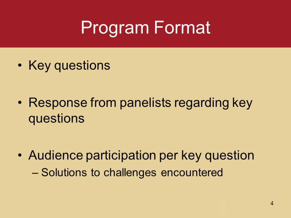 Program Format Key questions Response from panelists regarding key questions Audience participation per key question –Solutions to challenges encounte