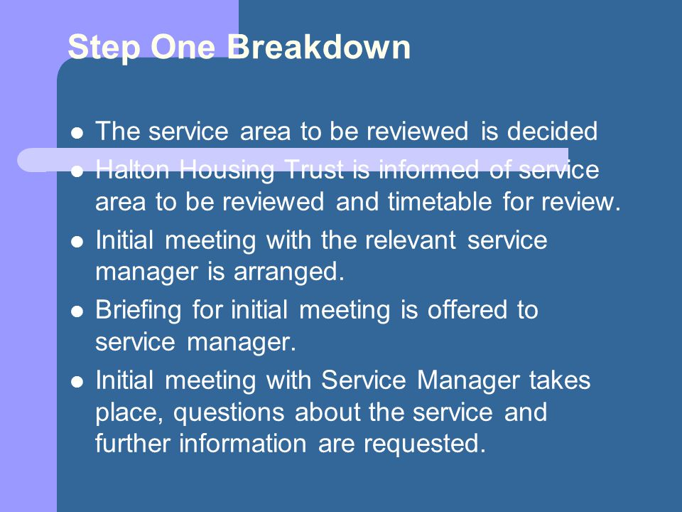 Step One Breakdown The service area to be reviewed is decided Halton Housing Trust is informed of service area to be reviewed and timetable for review