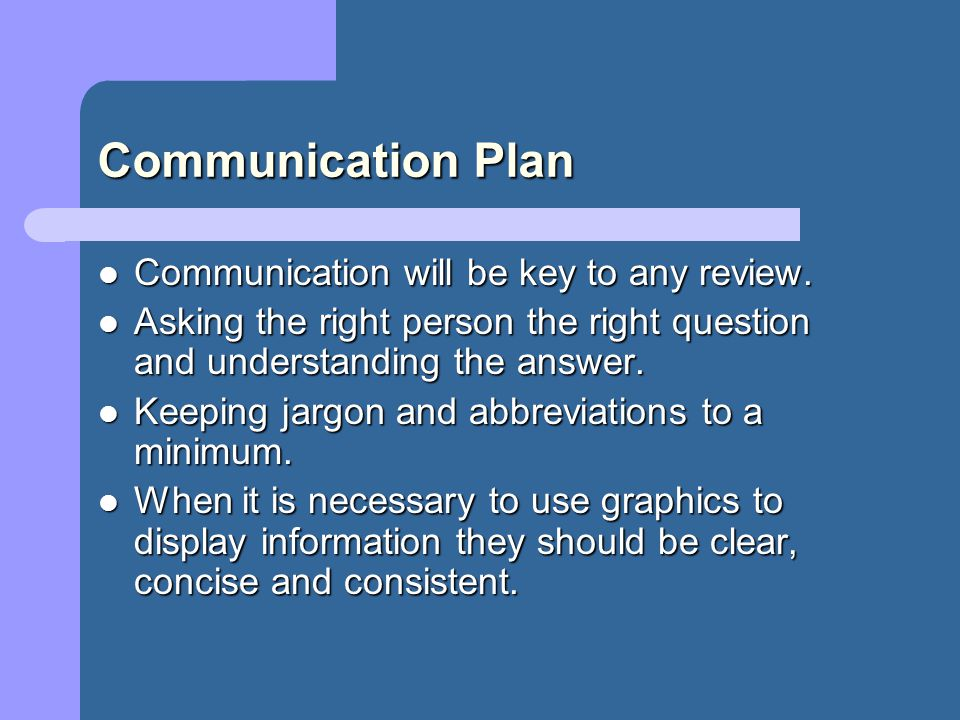 Communication Plan The following is a list of the various groups of people we will endeavour to communicate with during a review and why we will be communicating with them.