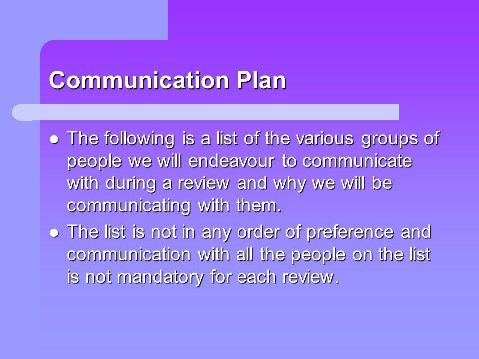 Communication Plan The following is a list of the various groups of people we will endeavour to communicate with during a review and why we will be co