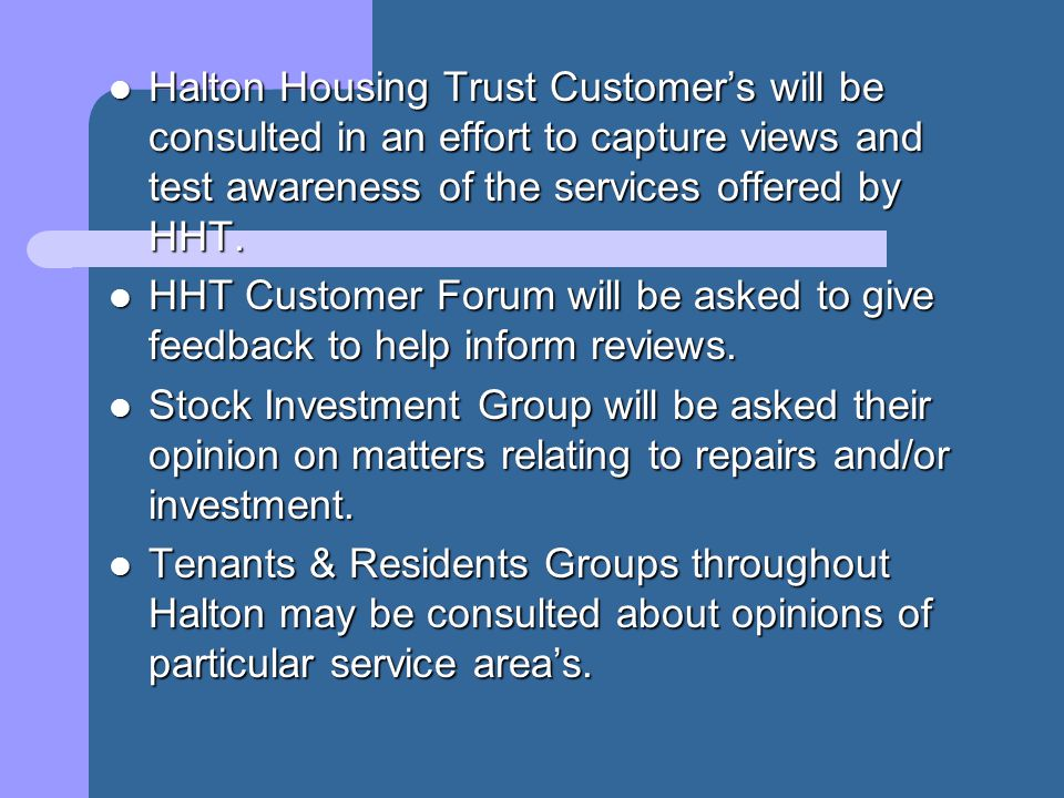 Halton Housing Trust Customers will be consulted in an effort to capture views and test awareness of the services offered by HHT. Halton Housing Trust