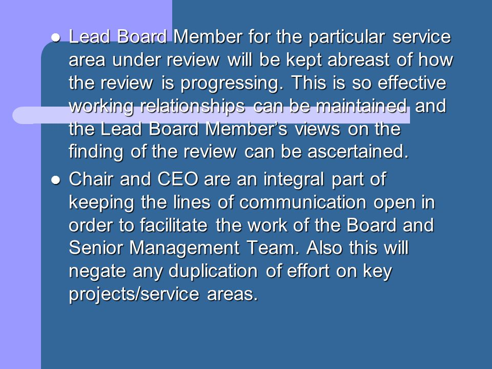 Lead Board Member for the particular service area under review will be kept abreast of how the review is progressing. This is so effective working rel