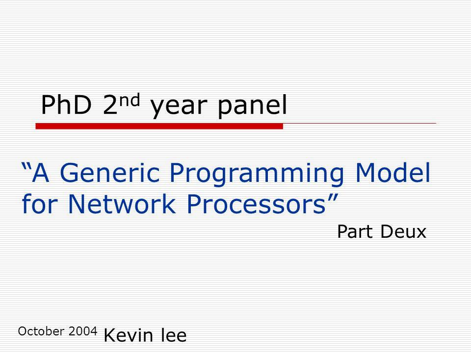 PhD 2 nd year panel Kevin lee October 2004 A Generic Programming Model for Network Processors Part Deux
