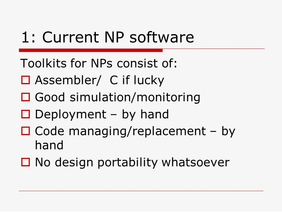 1: Current NP software Toolkits for NPs consist of: Assembler/ C if lucky Good simulation/monitoring Deployment – by hand Code managing/replacement – by hand No design portability whatsoever