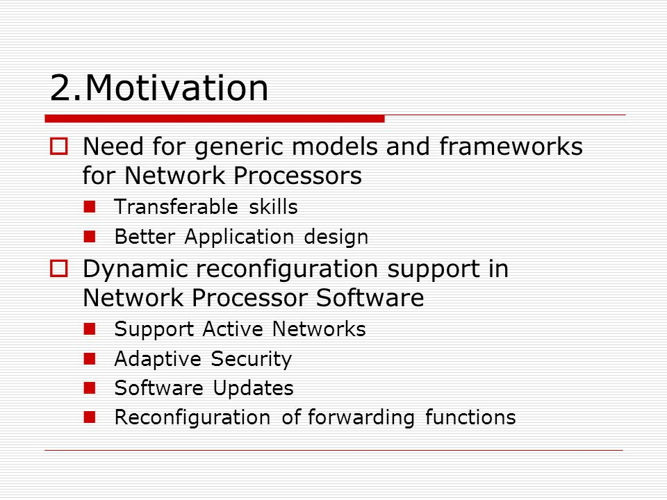 2.Motivation Need for generic models and frameworks for Network Processors Transferable skills Better Application design Dynamic reconfiguration suppo