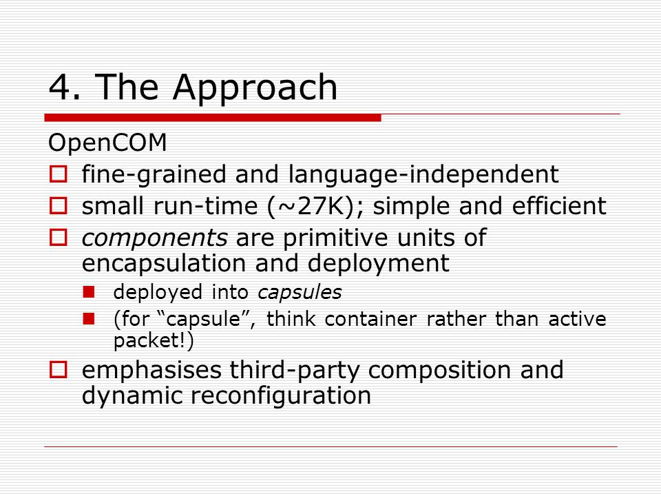 4. The Approach OpenCOM fine-grained and language-independent small run-time (~27K); simple and efficient components are primitive units of encapsulat
