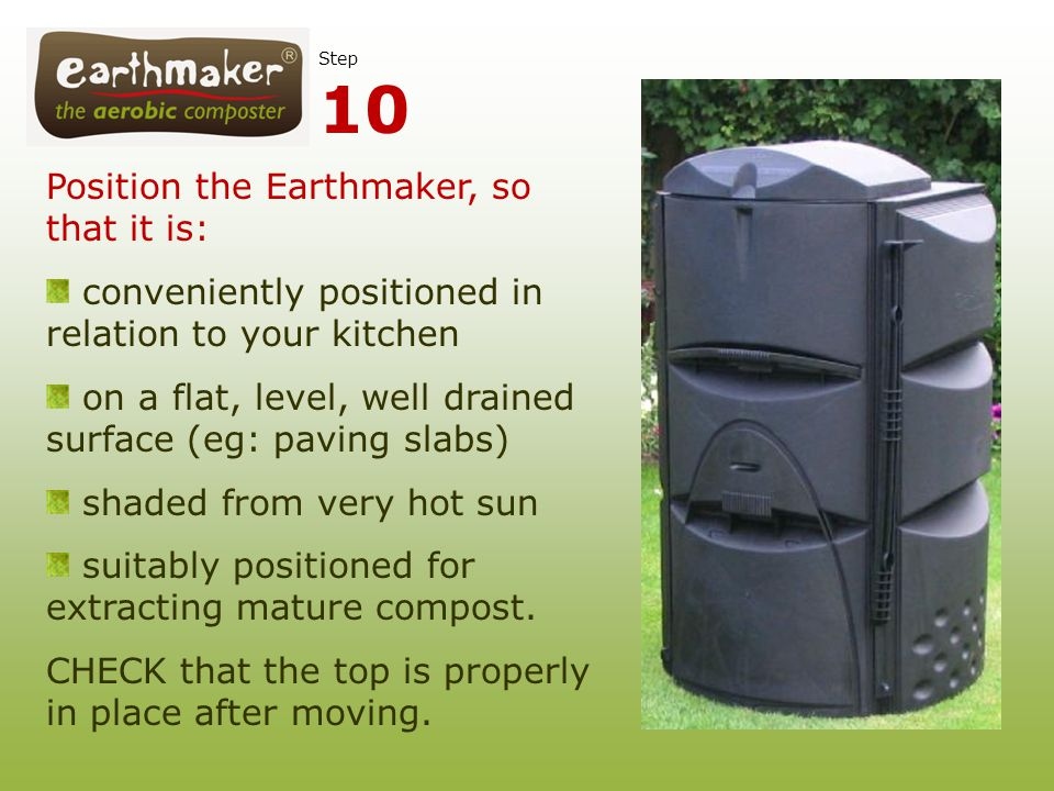 Position the Earthmaker, so that it is: conveniently positioned in relation to your kitchen on a flat, level, well drained surface (eg: paving slabs)
