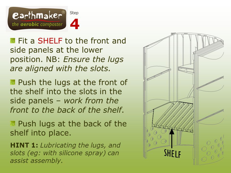 Fit a SHELF to the front and side panels at the lower position. NB: Ensure the lugs are aligned with the slots. Push the lugs at the front of the shel