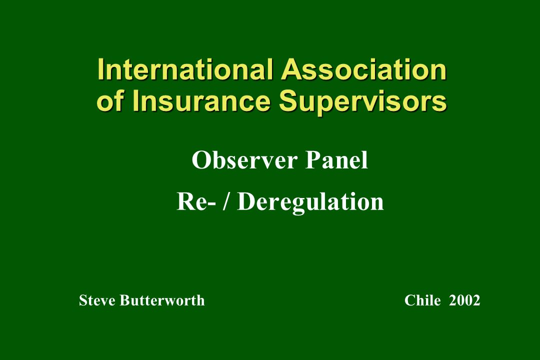 IAIS Observer Panel Re- / Deregulation Chile 2002 Reliance on Rating Agencies Rating agencies not regulated Sometimes inconsistent Commercially driven
