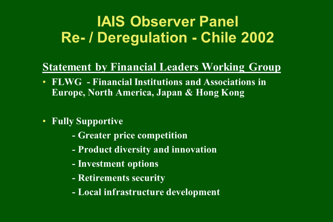 IAIS Observer Panel Re- / Deregulation - Chile 2002 Statement by Financial Leaders Working Group FLWG - Financial Institutions and Associations in Europe, North America, Japan & Hong Kong Fully Supportive - Greater price competition - Product diversity and innovation - Investment options - Retirements security - Local infrastructure development