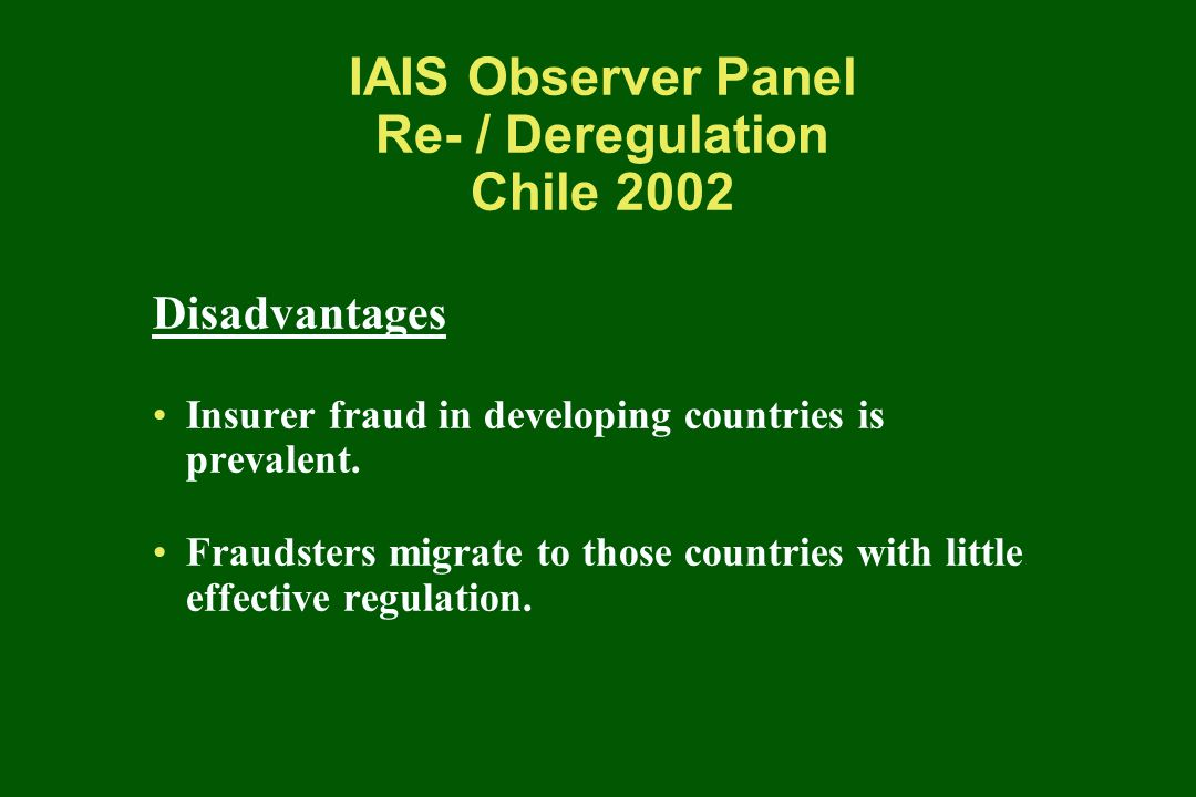 IAIS Observer Panel Re- / Deregulation Chile 2002 Disadvantages Insurer fraud in developing countries is prevalent.