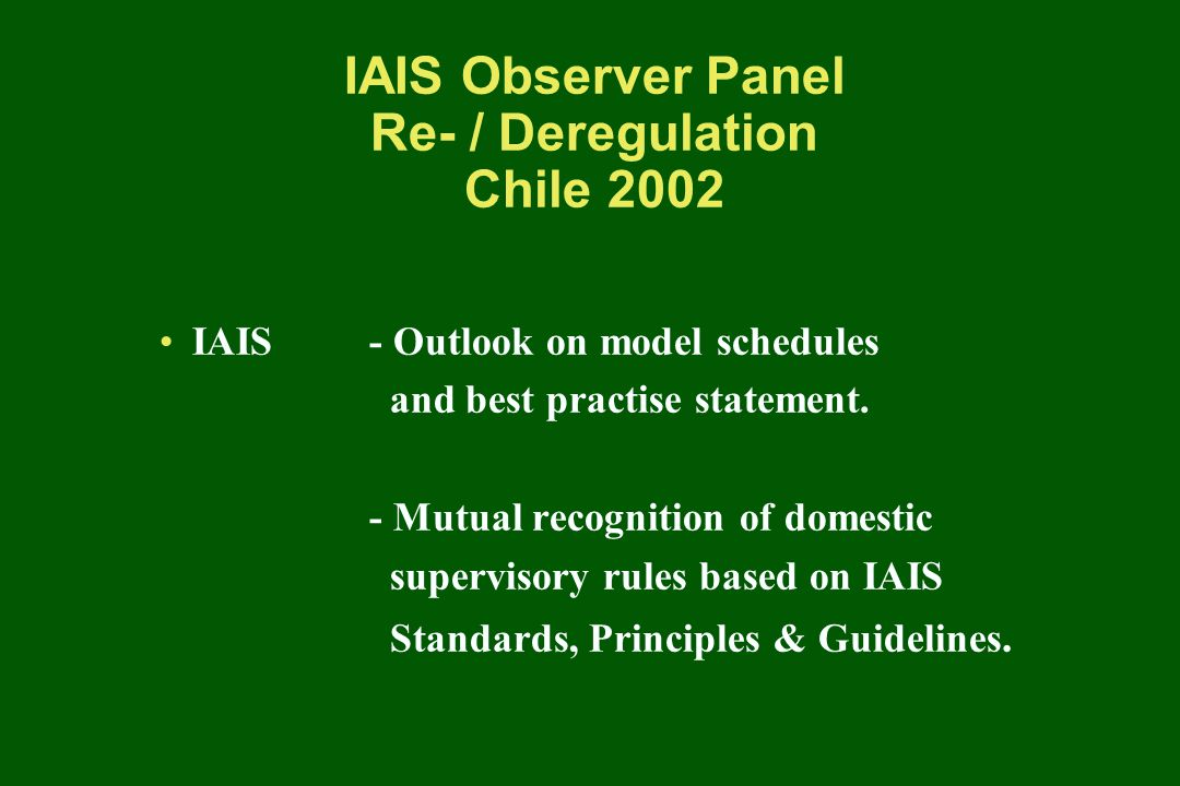 IAIS Observer Panel Re- / Deregulation Chile 2002 In Particular - Why check compliance many times in different jurisdictions.