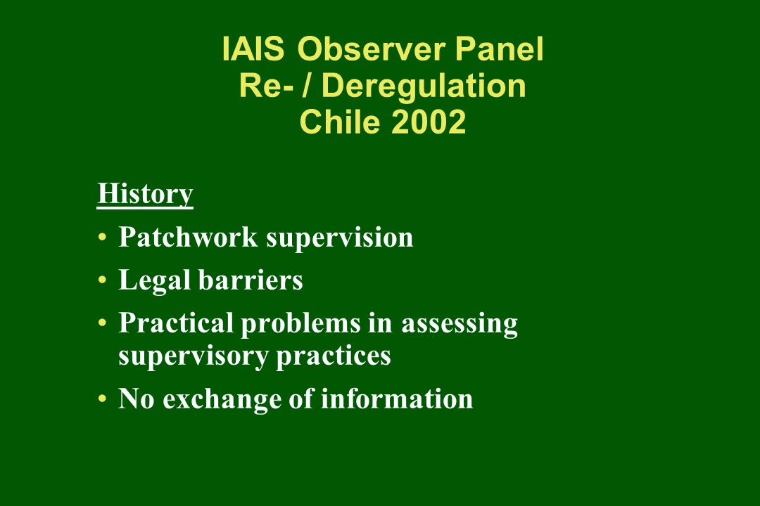 IAIS Observer Panel Re- / Deregulation Chile 2002 History Patchwork supervision Legal barriers Practical problems in assessing supervisory practices No exchange of information