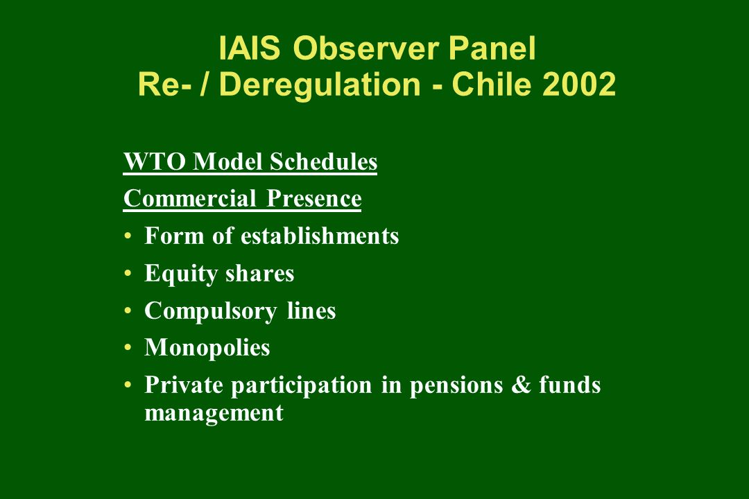 IAIS Observer Panel Re- / Deregulation - Chile 2002 WTO Model Schedules Commercial Presence Form of establishments Equity shares Compulsory lines Monopolies Private participation in pensions & funds management