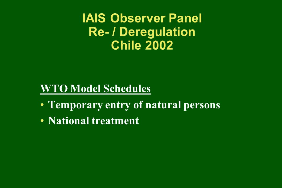 IAIS Observer Panel Re- / Deregulation Chile 2002 WTO Best Practices in Insurance Transparency Solvency and prudential focus Insurance monopolies Independent regulatory authority
