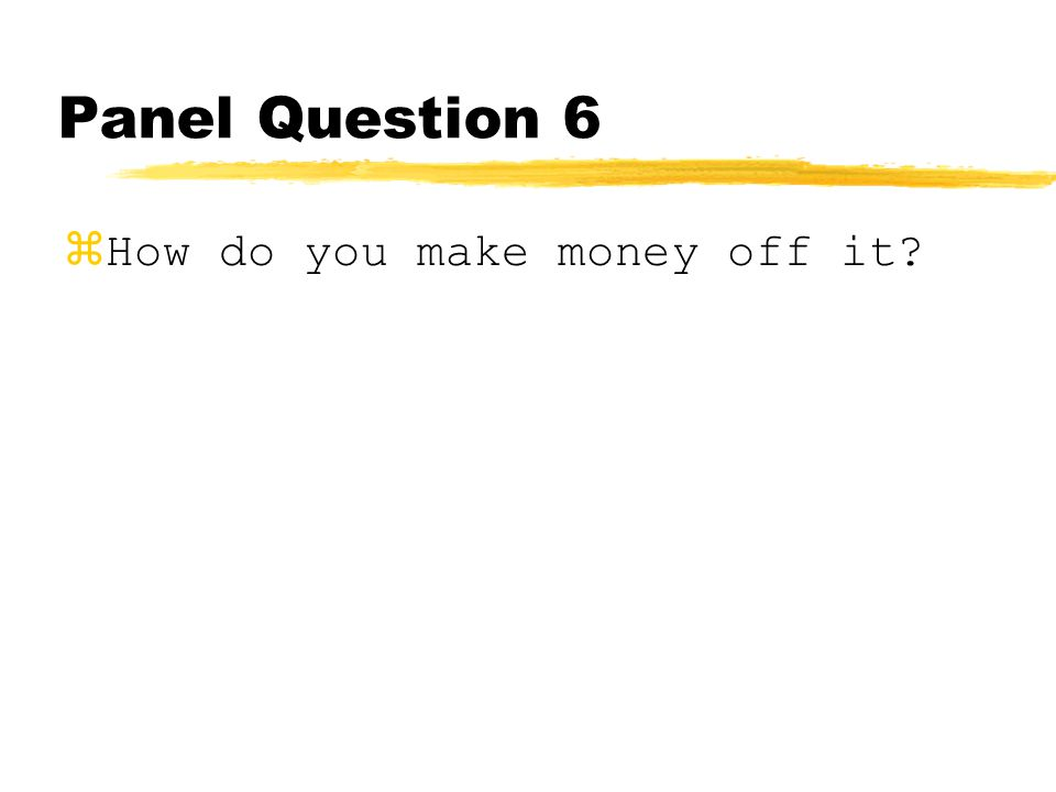 Panel Question 6 zHow do you make money off it