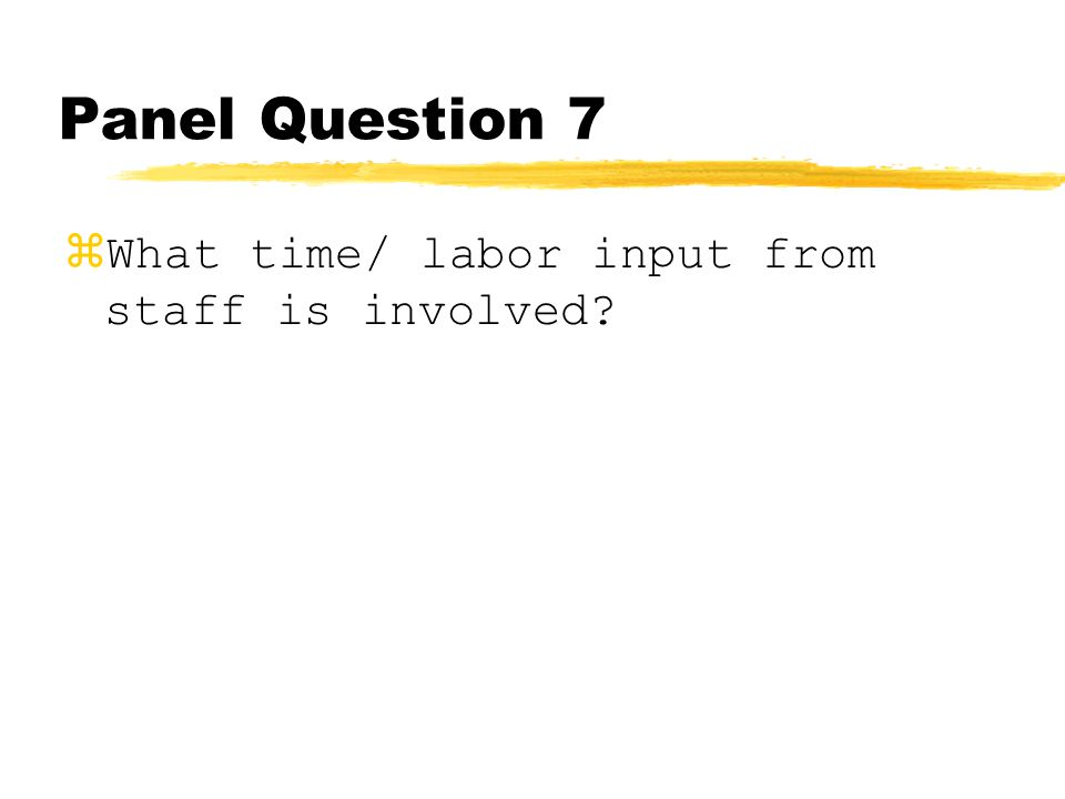Panel Question 7 zWhat time/ labor input from staff is involved?