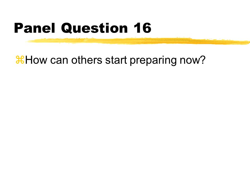 Panel Question 16 zHow can others start preparing now
