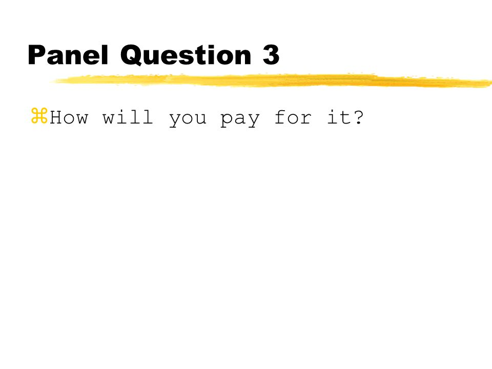 Panel Question 3 zHow will you pay for it