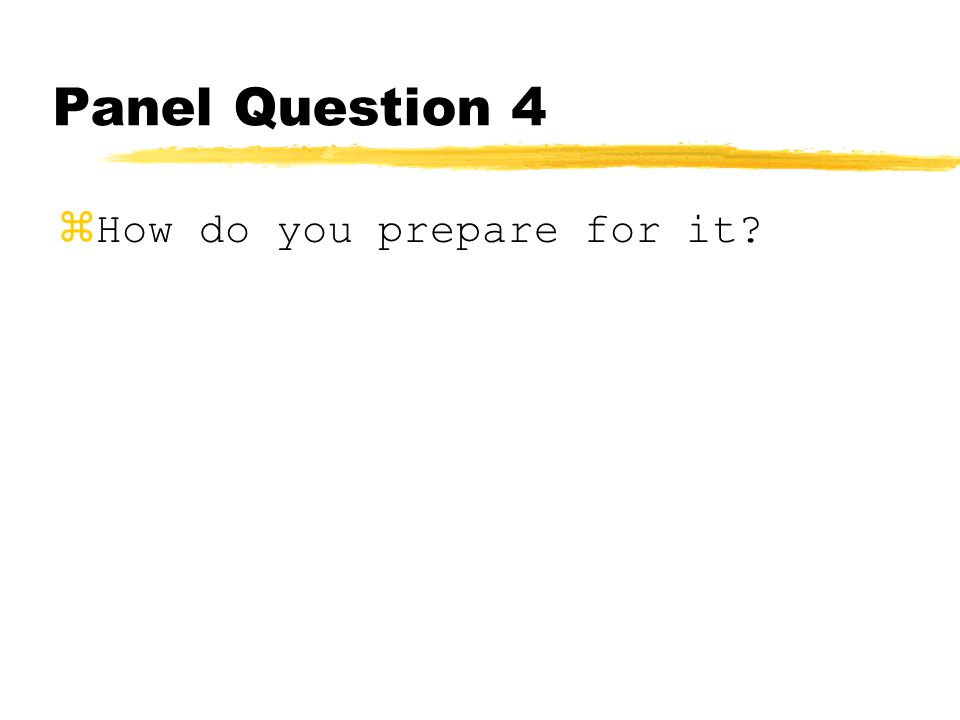Panel Question 4 How do you prepare for it