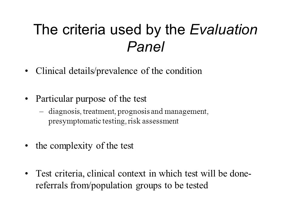The criteria used by the Evaluation Panel Clinical details/prevalence of the condition Particular purpose of the test –diagnosis, treatment, prognosis and management, presymptomatic testing, risk assessment the complexity of the test Test criteria, clinical context in which test will be done- referrals from/population groups to be tested