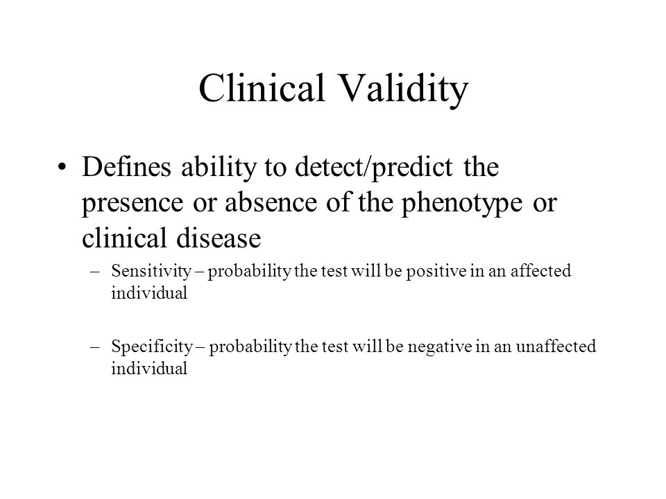 Clinical Validity Defines ability to detect/predict the presence or absence of the phenotype or clinical disease –Sensitivity – probability the test will be positive in an affected individual –Specificity – probability the test will be negative in an unaffected individual